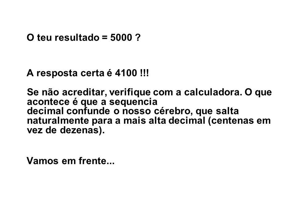 O teu resultado = 5000 ? A resposta certa é 4100 !!! Se não acreditar, verifique com a calculadora. O que acontece é que a sequencia decimal confunde