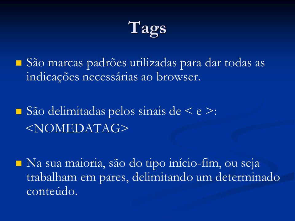 Tags São marcas padrões utilizadas para dar todas as indicações necessárias ao browser.
