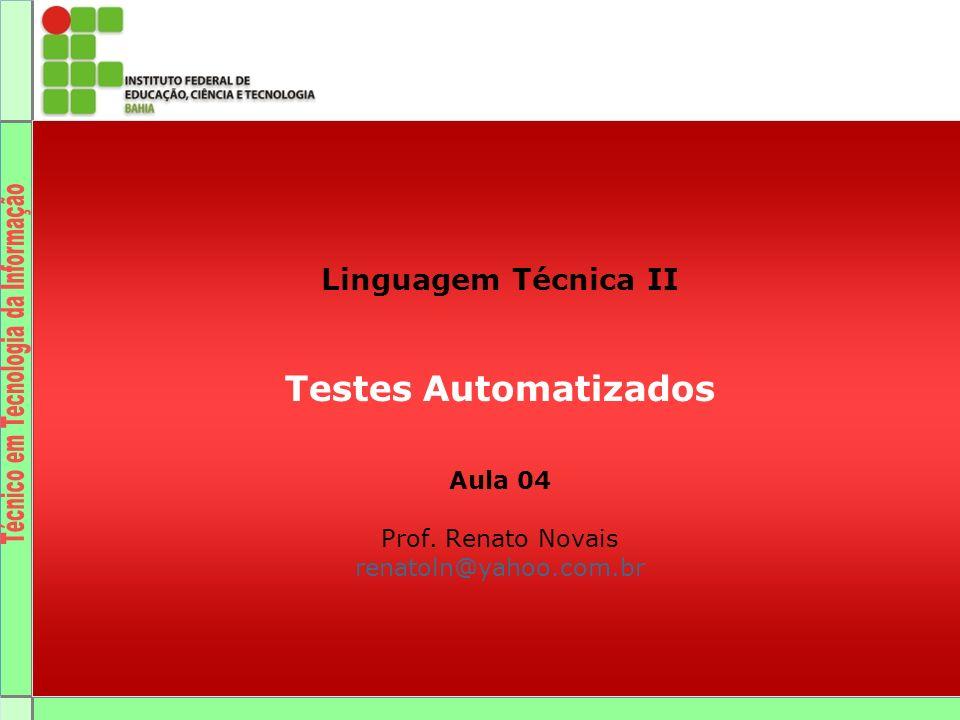 Linguagem Técnica II Testes Automatizados Aula 04 Prof. Renato Novais renatoln@yahoo.com.br