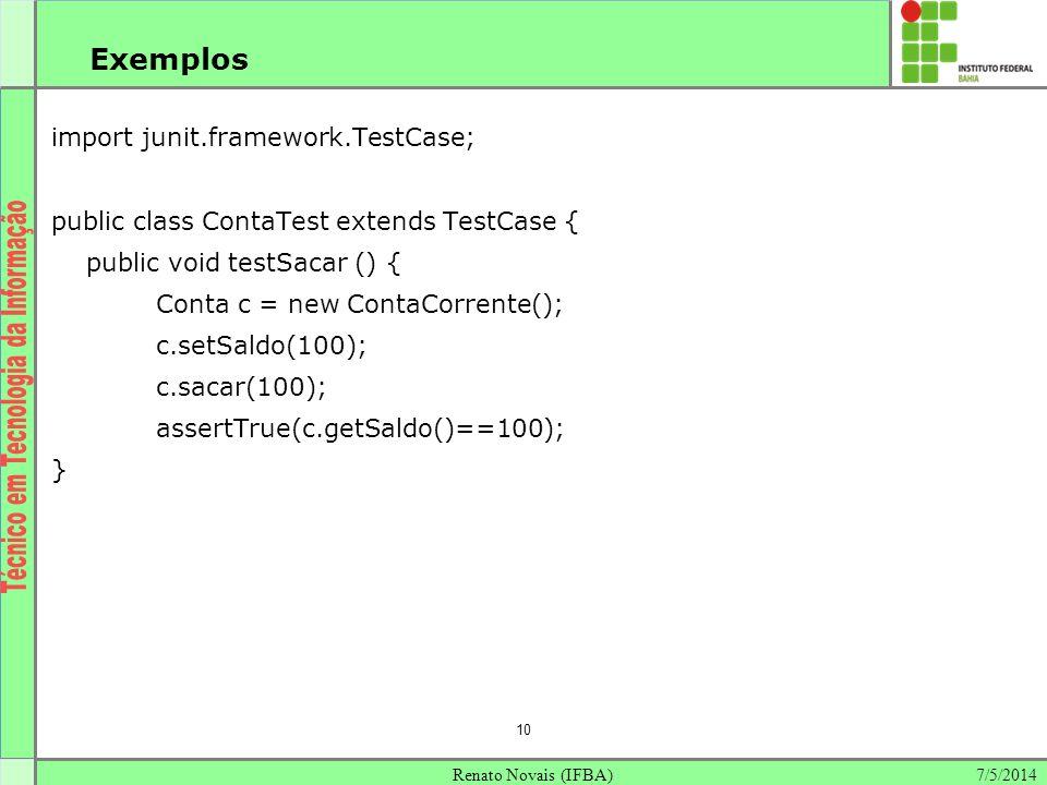 7/5/2014Renato Novais (IFBA) 10 Exemplos import junit.framework.TestCase; public class ContaTest extends TestCase { public void testSacar () { Conta c