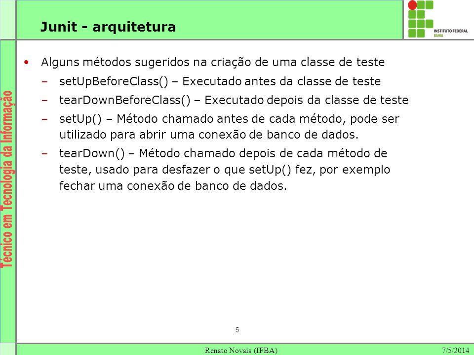 7/5/2014Renato Novais (IFBA) 5 Junit - arquitetura Alguns métodos sugeridos na criação de uma classe de teste –setUpBeforeClass() – Executado antes da