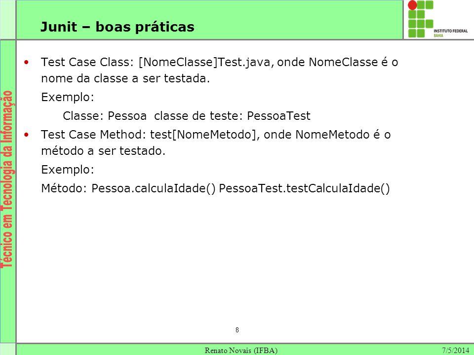 7/5/2014Renato Novais (IFBA) 8 Junit – boas práticas Test Case Class: [NomeClasse]Test.java, onde NomeClasse é o nome da classe a ser testada. Exemplo
