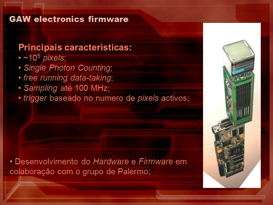 GAW electronics firmware Principais caracterìsticas: ~10 5 pixels; Single Photon Counting; free running data-taking; Sampling até 100 MHz; trigger baseado no numero de pixels activos; Desenvolvimento do Hardware e Firmware em colaboração com o grupo de Palermo;