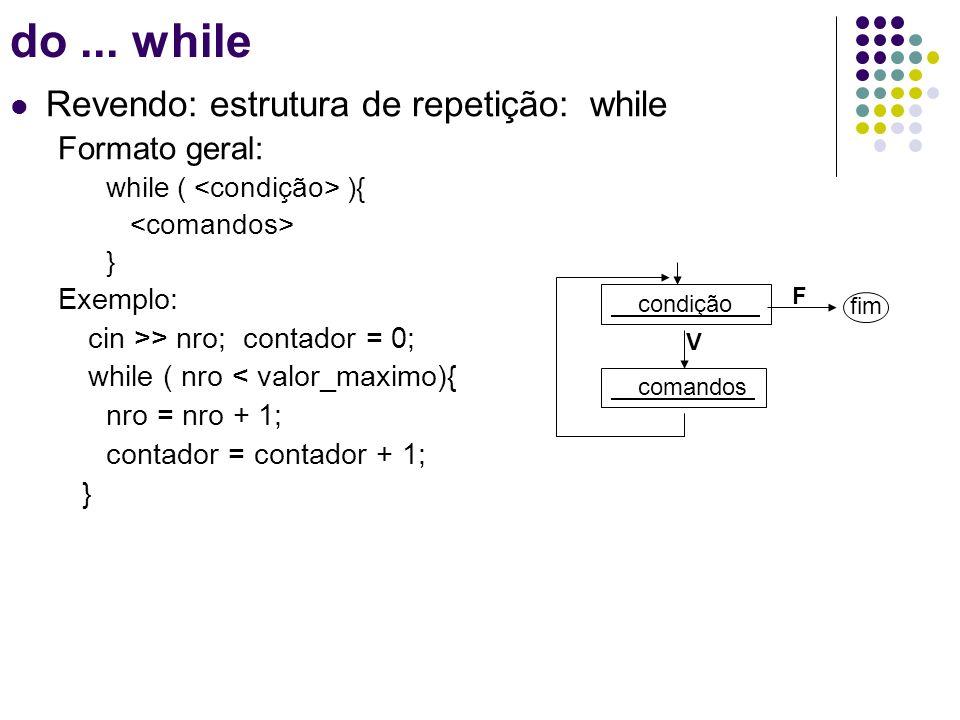 Estrutura de repetição: do while Formato geral: do { } while ( ); Exemplo: cin >> nro; contador = 0; do { nro = nro + 1; contador = contador + 1; } while ( nro < valor_maximo); do...