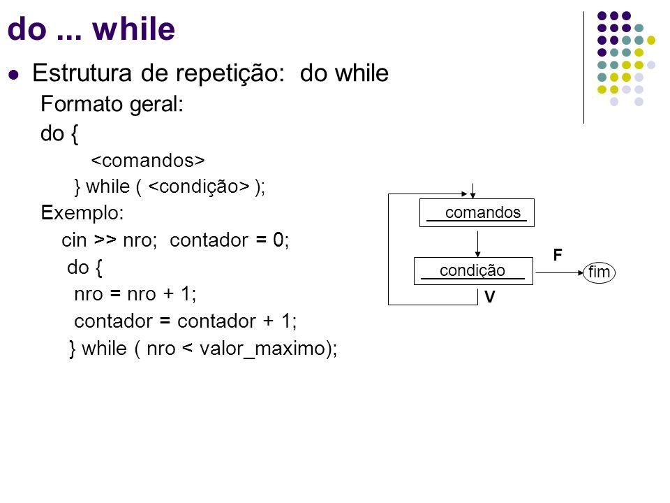 Estrutura de repetição: do while Formato geral: do { } while ( ); Exemplo: cin >> nro; contador = 0; do { nro = nro + 1; contador = contador + 1; } wh
