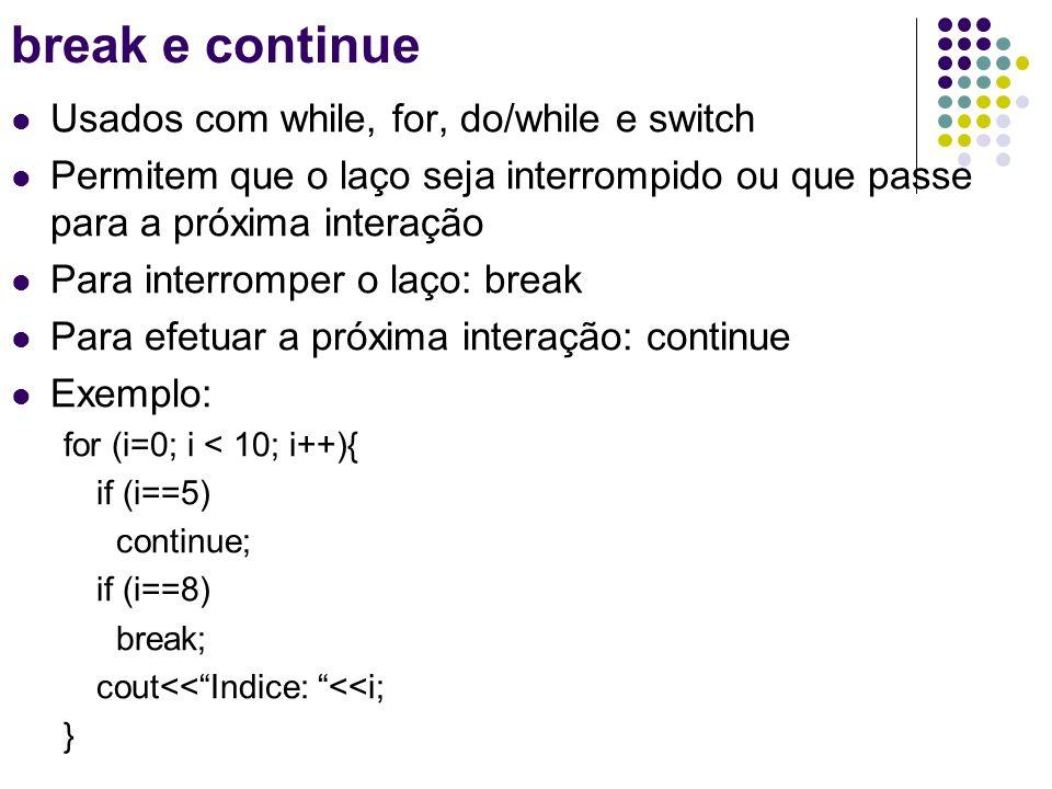 Usados com while, for, do/while e switch Permitem que o laço seja interrompido ou que passe para a próxima interação Para interromper o laço: break Para efetuar a próxima interação: continue Exemplo: for (i=0; i < 10; i++){ if (i==5) continue; if (i==8) break; cout<<Indice: <<i<<endl; } break e continue Indice: 0 Indice: 1 Indice: 2 Indice: 3 Indice: 4 Indice: 6 Indice: 7