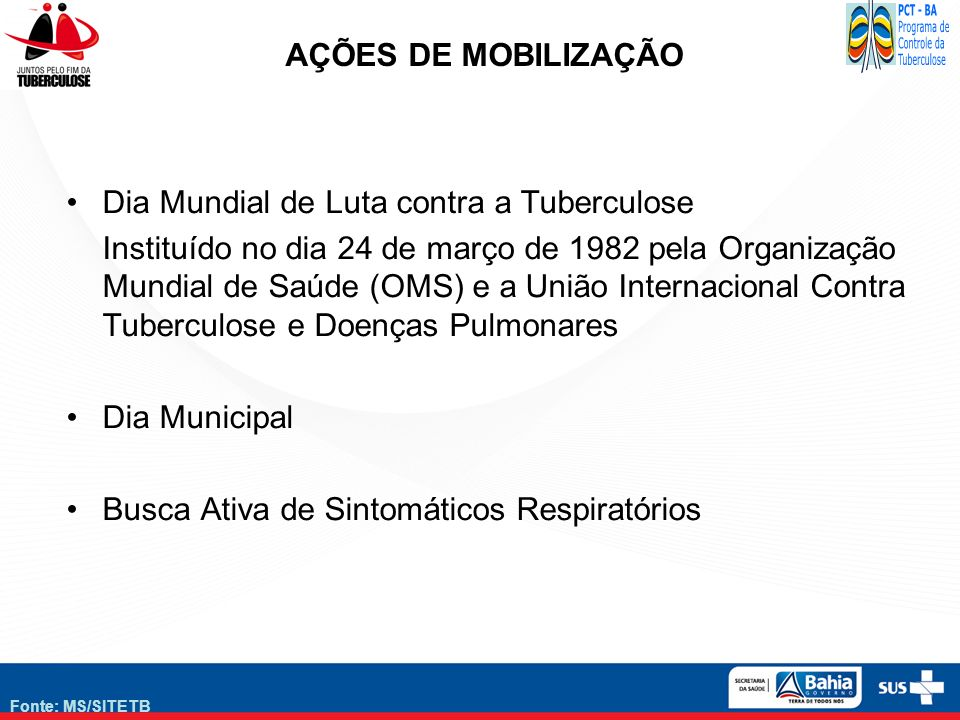 Fonte: MS/SITETB AÇÕES DE MOBILIZAÇÃO Dia Mundial de Luta contra a Tuberculose Instituído no dia 24 de março de 1982 pela Organização Mundial de Saúde