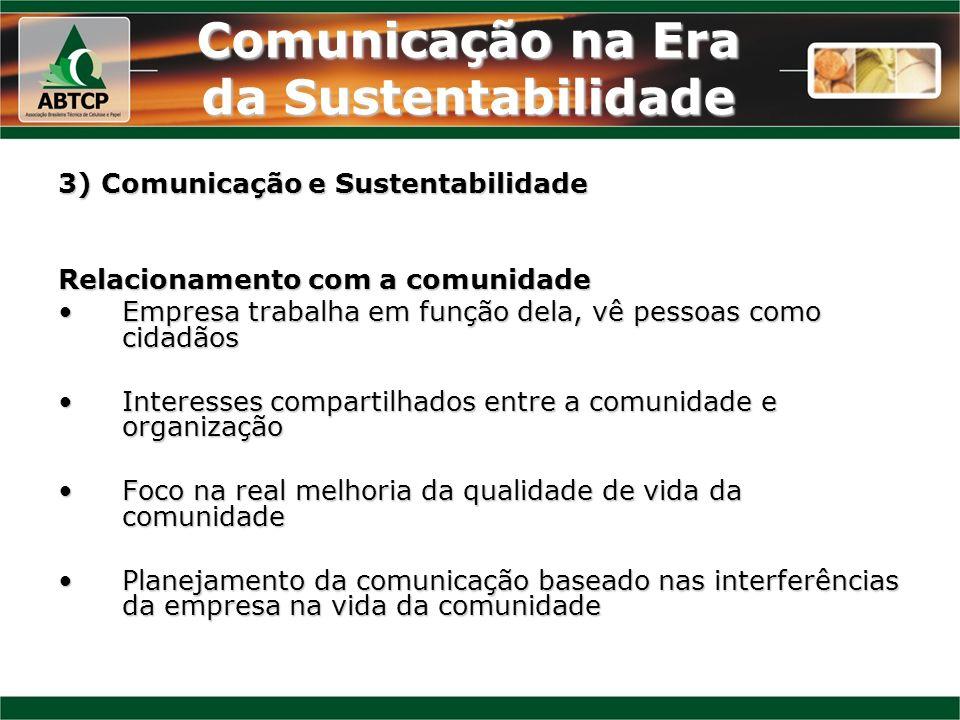 Comunicação na Era da Sustentabilidade 3) Comunicação e Sustentabilidade Relacionamento com a comunidade Empresa trabalha em função dela, vê pessoas c