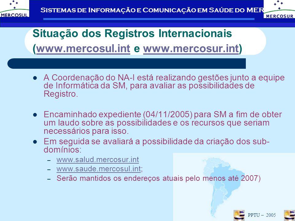 Sistemas de Informação e Comunicação em Saúde do MERCOSUL PPTU – 2005 Situação dos Registros Internacionais (www.mercosul.int e www.mercosur.int)www.mercosul.intwww.mercosur.int A Coordenação do NA-I está realizando gestões junto a equipe de Informática da SM, para avaliar as possibilidades de Registro.