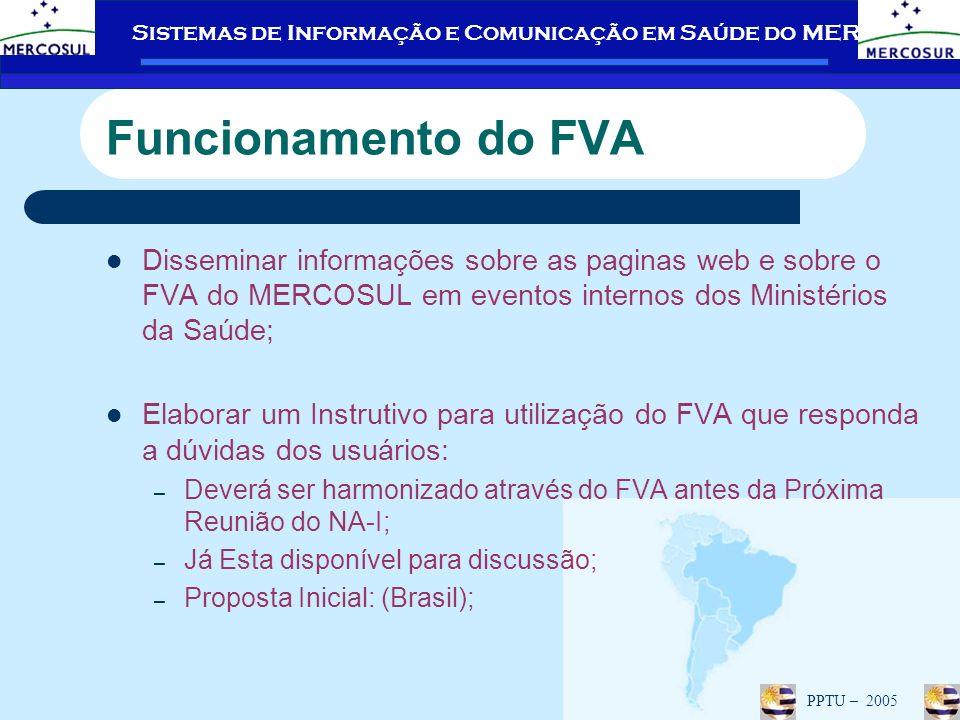 Sistemas de Informação e Comunicação em Saúde do MERCOSUL PPTU – 2005 Disseminar informações sobre as paginas web e sobre o FVA do MERCOSUL em eventos internos dos Ministérios da Saúde; Elaborar um Instrutivo para utilização do FVA que responda a dúvidas dos usuários: – Deverá ser harmonizado através do FVA antes da Próxima Reunião do NA-I; – Já Esta disponível para discussão; – Proposta Inicial: (Brasil); Funcionamento do FVA