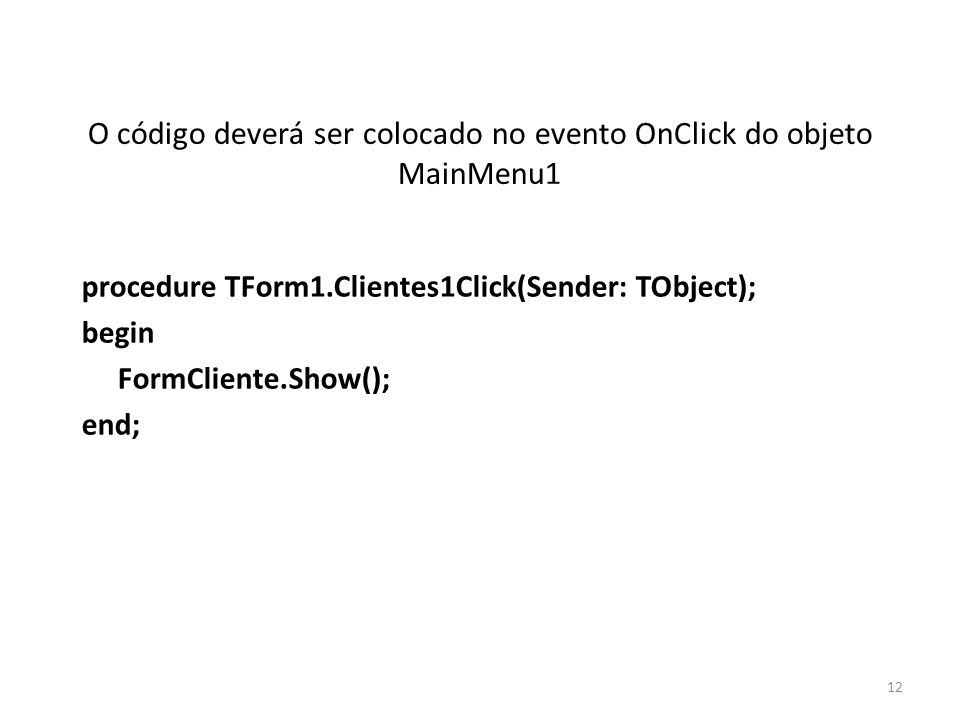 O código deverá ser colocado no evento OnClick do objeto MainMenu1 procedure TForm1.Clientes1Click(Sender: TObject); begin FormCliente.Show(); end; 12