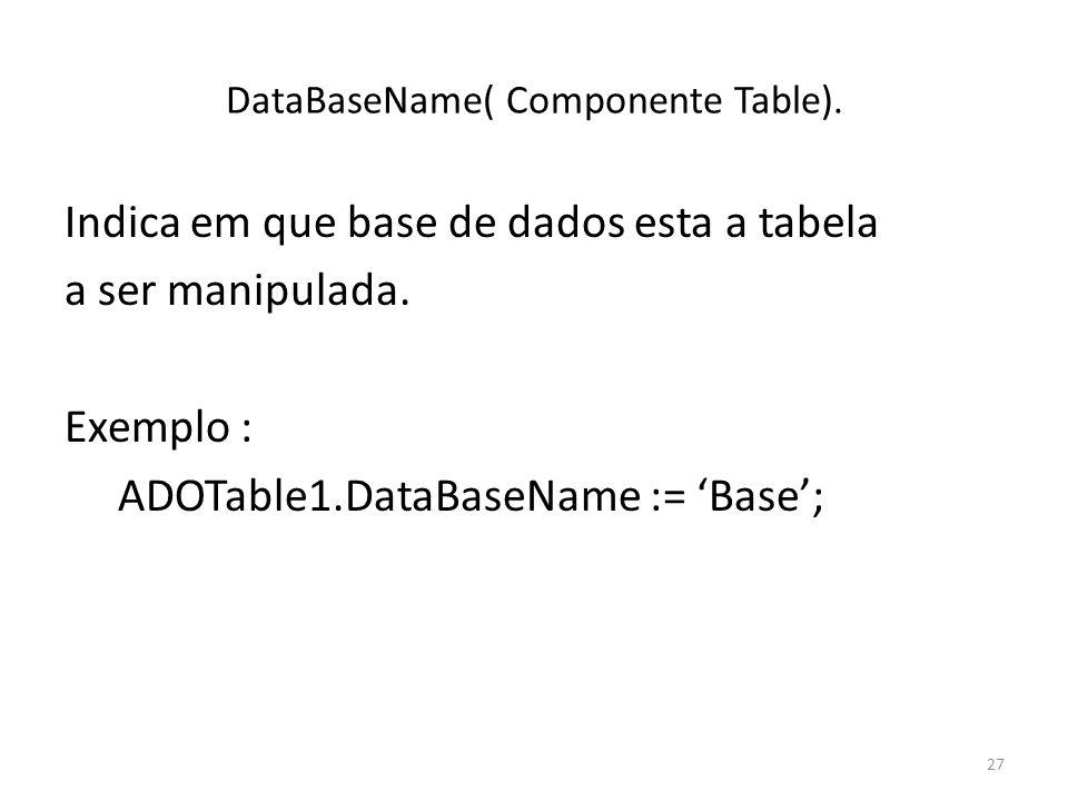 27 DataBaseName( Componente Table). Indica em que base de dados esta a tabela a ser manipulada.