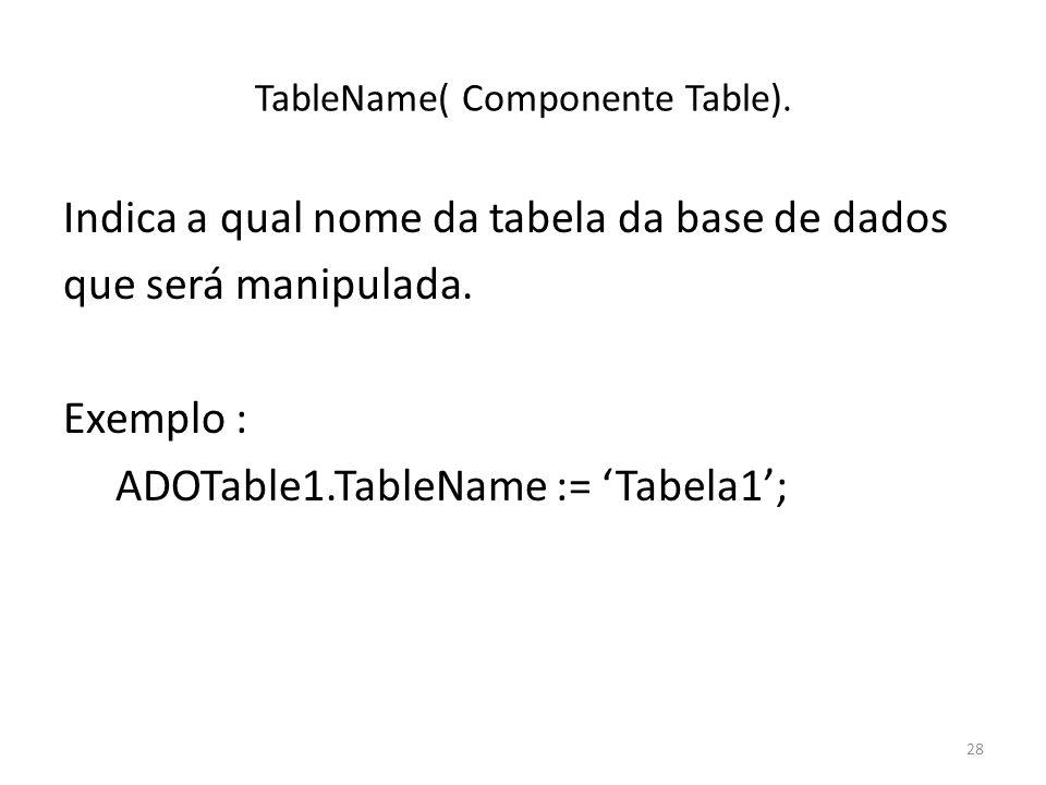 28 TableName( Componente Table). Indica a qual nome da tabela da base de dados que será manipulada.