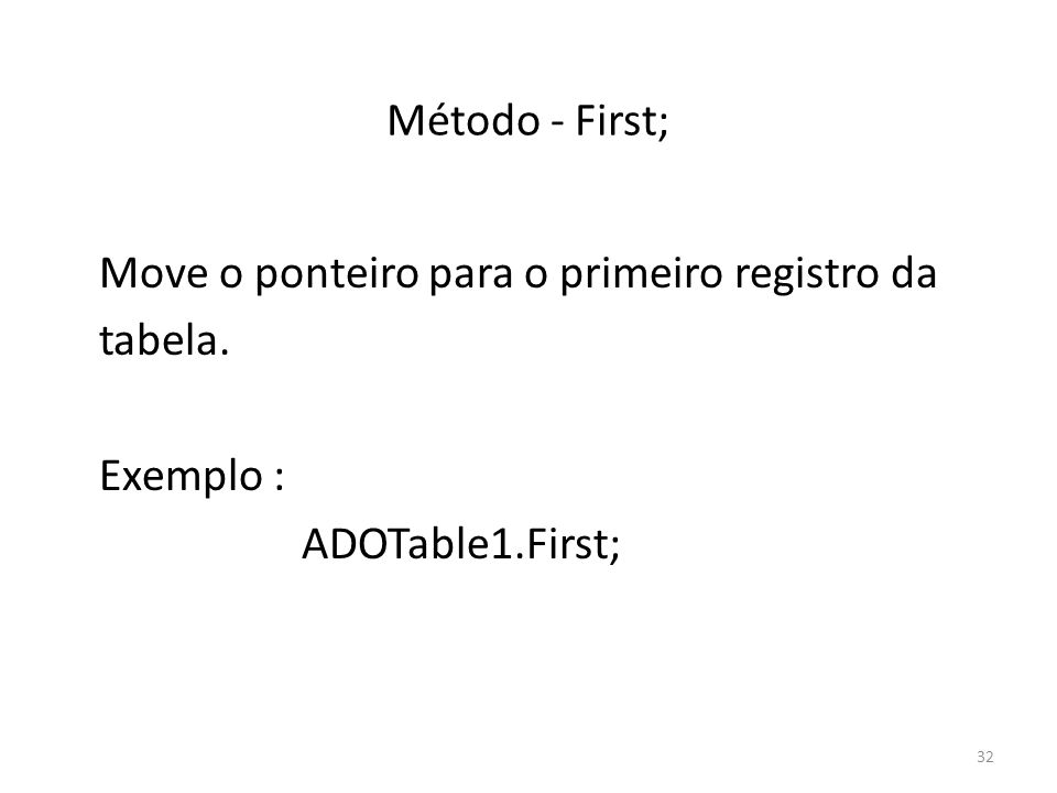 32 Método - First; Move o ponteiro para o primeiro registro da tabela. Exemplo : ADOTable1.First;