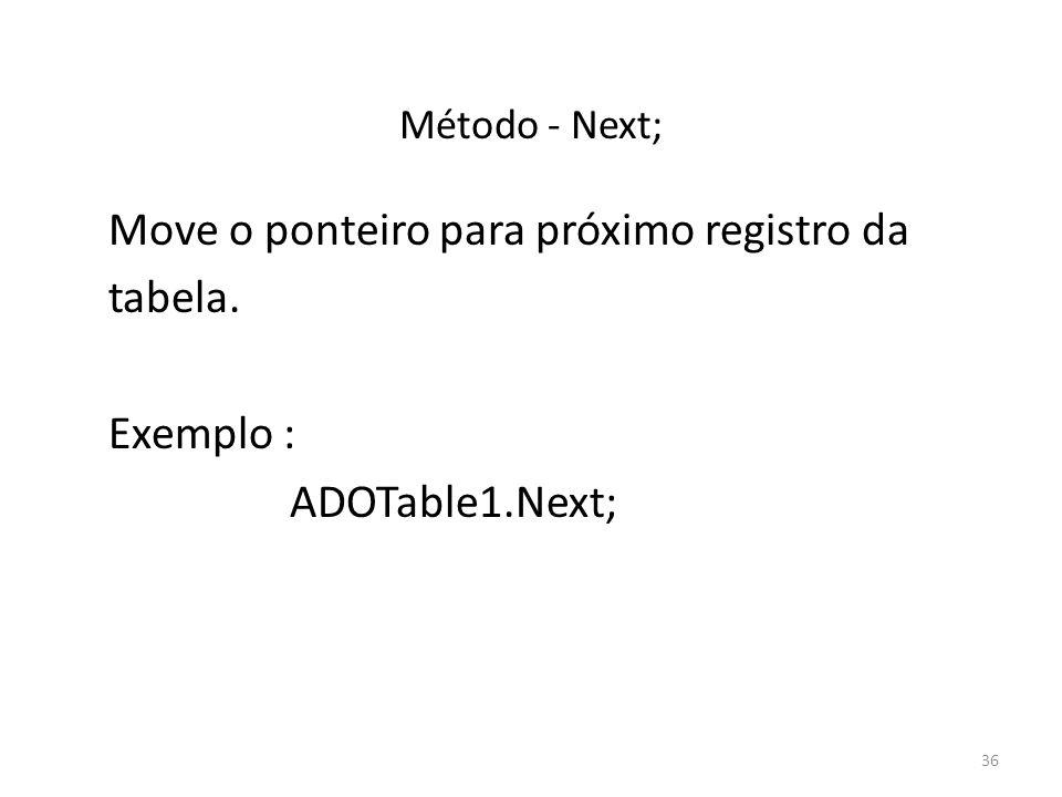 36 Método - Next; Move o ponteiro para próximo registro da tabela. Exemplo : ADOTable1.Next;