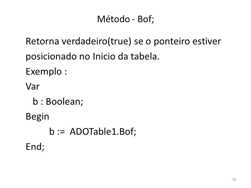 38 Método - Bof; Retorna verdadeiro(true) se o ponteiro estiver posicionado no Inicio da tabela.