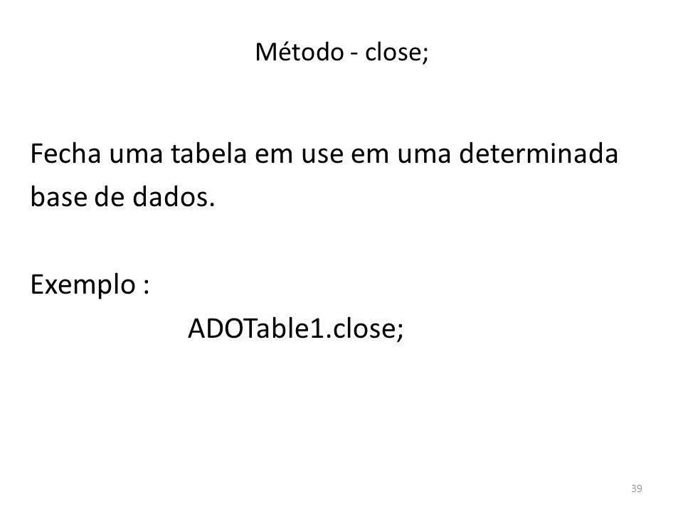 39 Método - close; Fecha uma tabela em use em uma determinada base de dados.