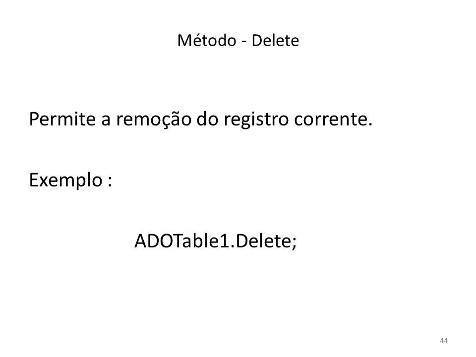 44 Método - Delete Permite a remoção do registro corrente. Exemplo : ADOTable1.Delete;