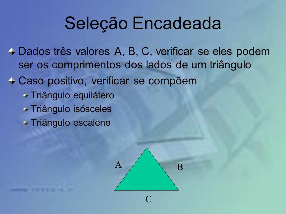 Seleção Encadeada Dados três valores A, B, C, verificar se eles podem ser os comprimentos dos lados de um triângulo Caso positivo, verificar se compõe