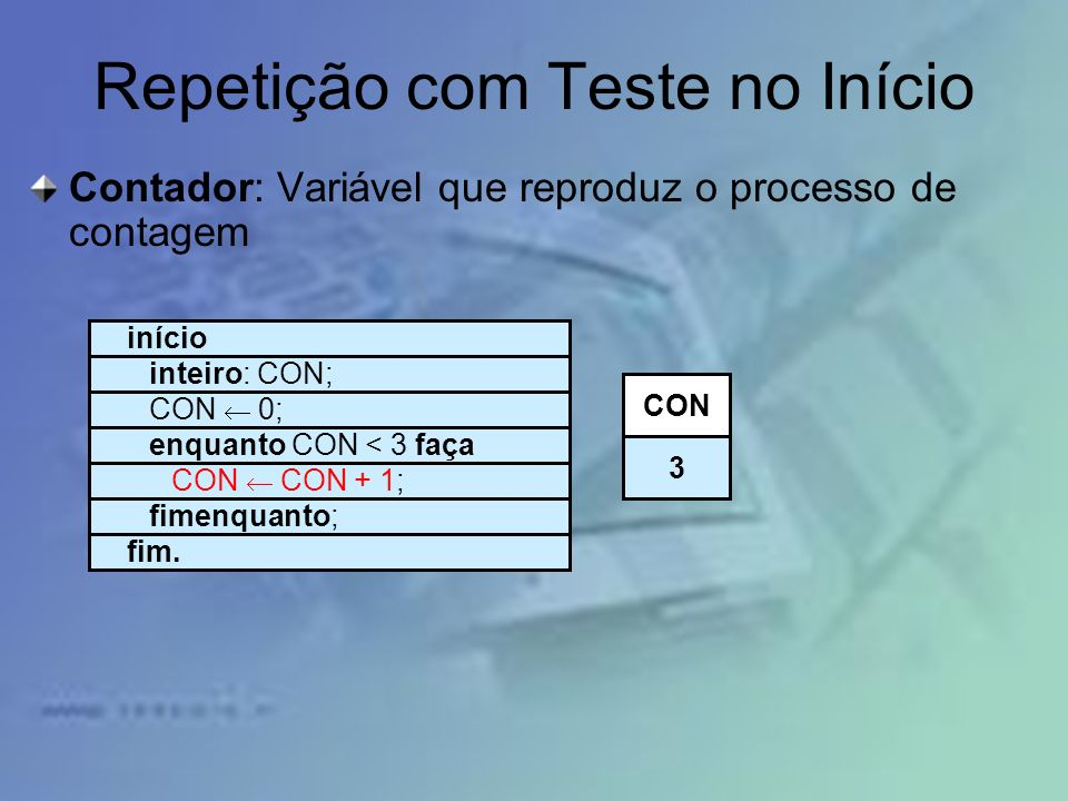 Repetição com Teste no Início Contador: Variável que reproduz o processo de contagem início inteiro: CON; CON 0; enquanto CON < 3 faça CON CON + 1; fi