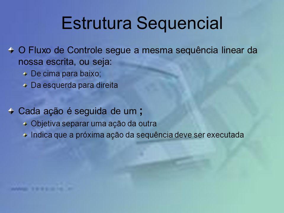 Estrutura Sequencial O Fluxo de Controle segue a mesma sequência linear da nossa escrita, ou seja: De cima para baixo; Da esquerda para direita Cada a