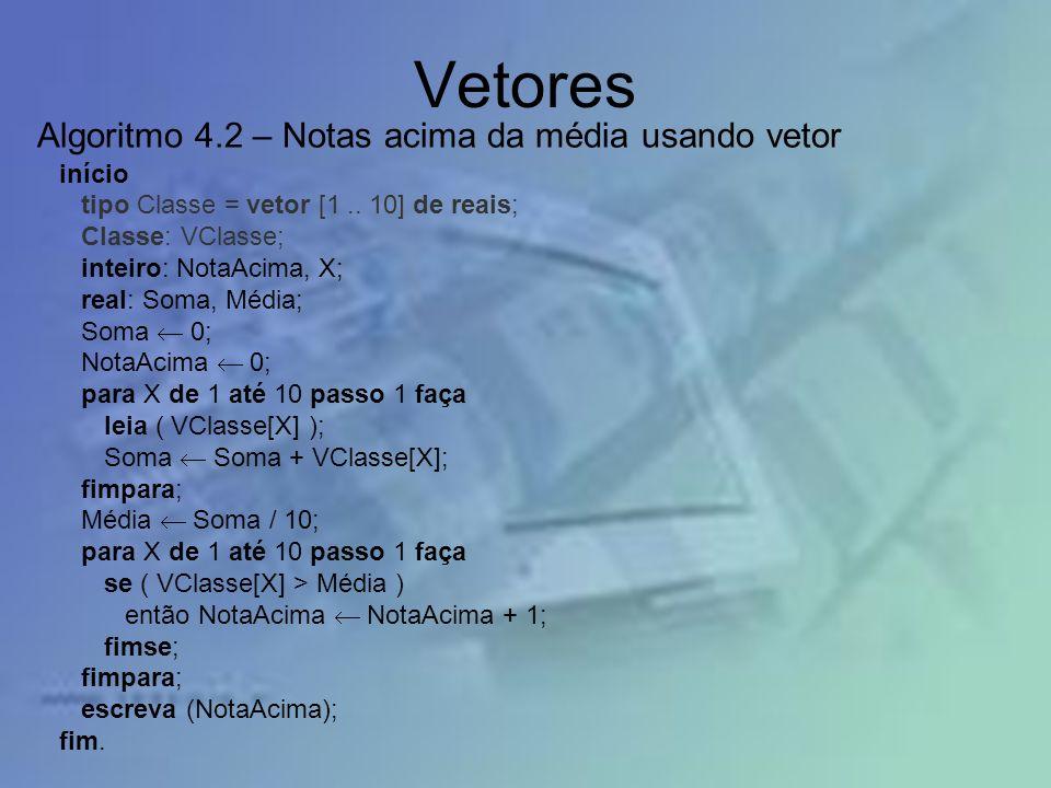 Vetores início tipo Classe = vetor [1.. 10] de reais; Classe: VClasse; inteiro: NotaAcima, X; real: Soma, Média; Soma 0; NotaAcima 0; para X de 1 até