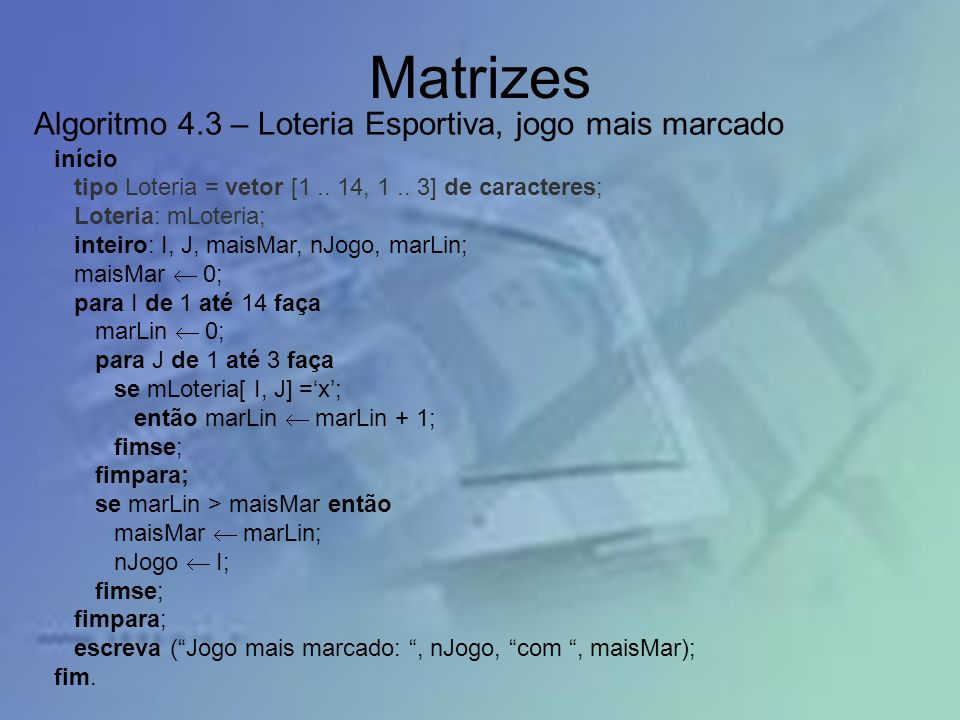 Matrizes início tipo Loteria = vetor [1.. 14, 1.. 3] de caracteres; Loteria: mLoteria; inteiro: I, J, maisMar, nJogo, marLin; maisMar 0; para I de 1 a
