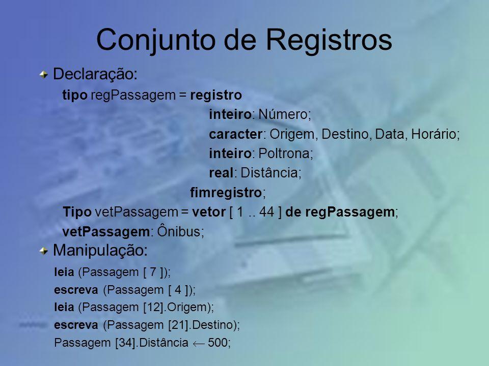 Conjunto de Registros Declaração: tipo regPassagem = registro inteiro: Número; caracter: Origem, Destino, Data, Horário; inteiro: Poltrona; real: Dist