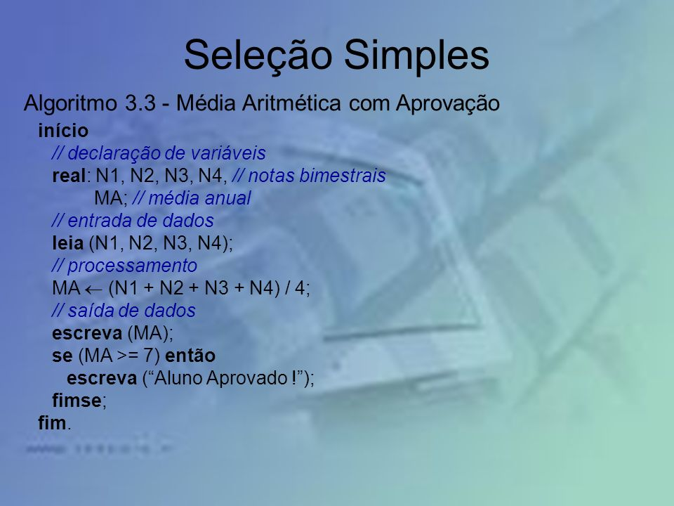 Seleção Simples início // declaração de variáveis real: N1, N2, N3, N4, // notas bimestrais MA; // média anual // entrada de dados leia (N1, N2, N3, N