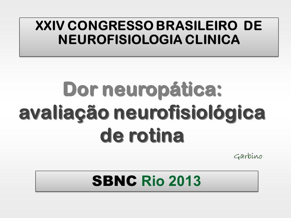 XXIV CONGRESSO BRASILEIRO DE NEUROFISIOLOGIA CLINICA Dor neuropática: avaliação neurofisiológica de rotina Garbino SBNC Rio 2013