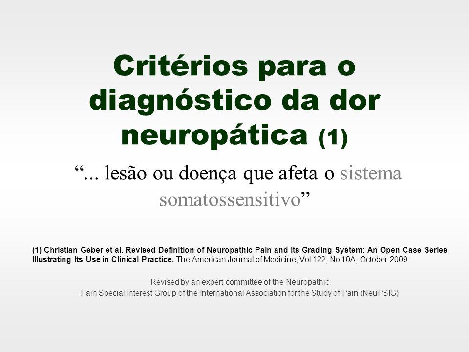 Critérios para o diagnóstico da dor neuropática (1)... lesão ou doença que afeta o sistema somatossensitivo (1) Christian Geber et al. Revised Definit