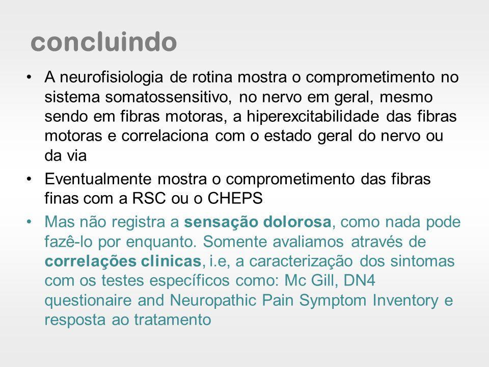 concluindo A neurofisiologia de rotina mostra o comprometimento no sistema somatossensitivo, no nervo em geral, mesmo sendo em fibras motoras, a hiper