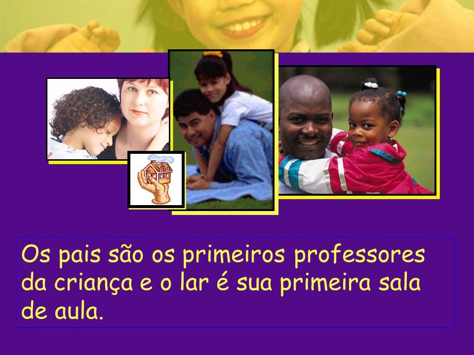 Os pais são os primeiros professores da criança e o lar é sua primeira sala de aula.