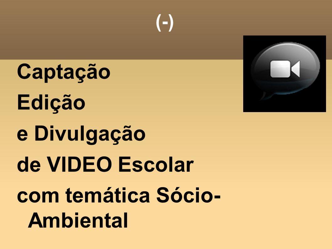 (-) Captação Edição e Divulgação de VIDEO Escolar com temática Sócio- Ambiental