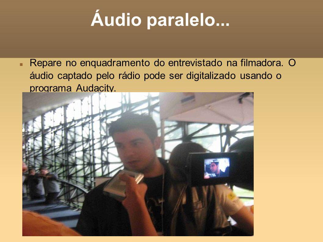 Áudio paralelo... Repare no enquadramento do entrevistado na filmadora. O áudio captado pelo rádio pode ser digitalizado usando o programa Audacity.