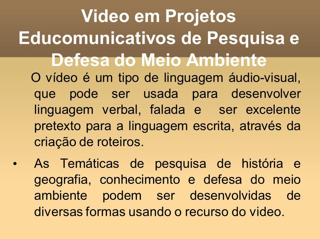 Video em Projetos Educomunicativos de Pesquisa e Defesa do Meio Ambiente O vídeo é um tipo de linguagem áudio-visual, que pode ser usada para desenvol