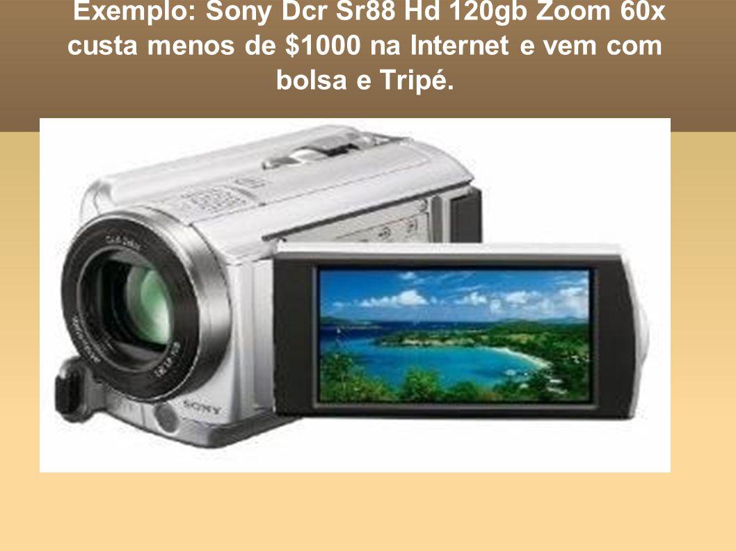 Exemplo: Sony Dcr Sr88 Hd 120gb Zoom 60x custa menos de $1000 na Internet e vem com bolsa e Tripé.