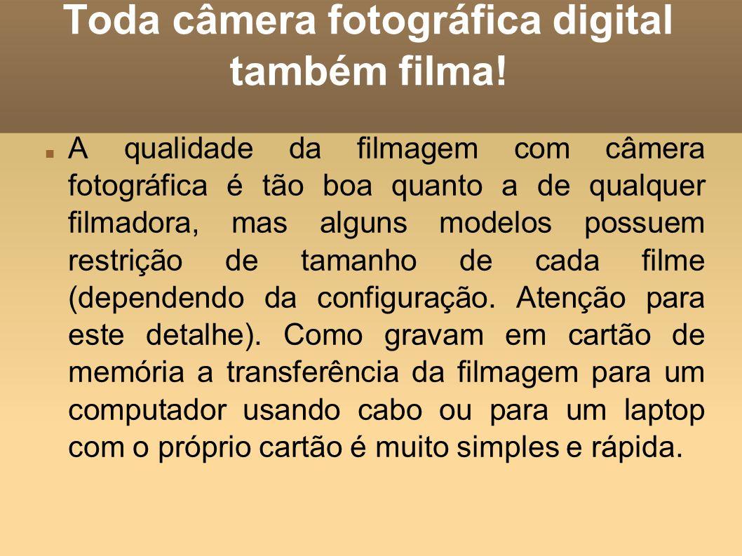 Toda câmera fotográfica digital também filma! A qualidade da filmagem com câmera fotográfica é tão boa quanto a de qualquer filmadora, mas alguns mode