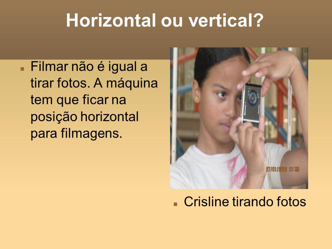 Horizontal ou vertical? Filmar não é igual a tirar fotos. A máquina tem que ficar na posição horizontal para filmagens. Crisline tirando fotos