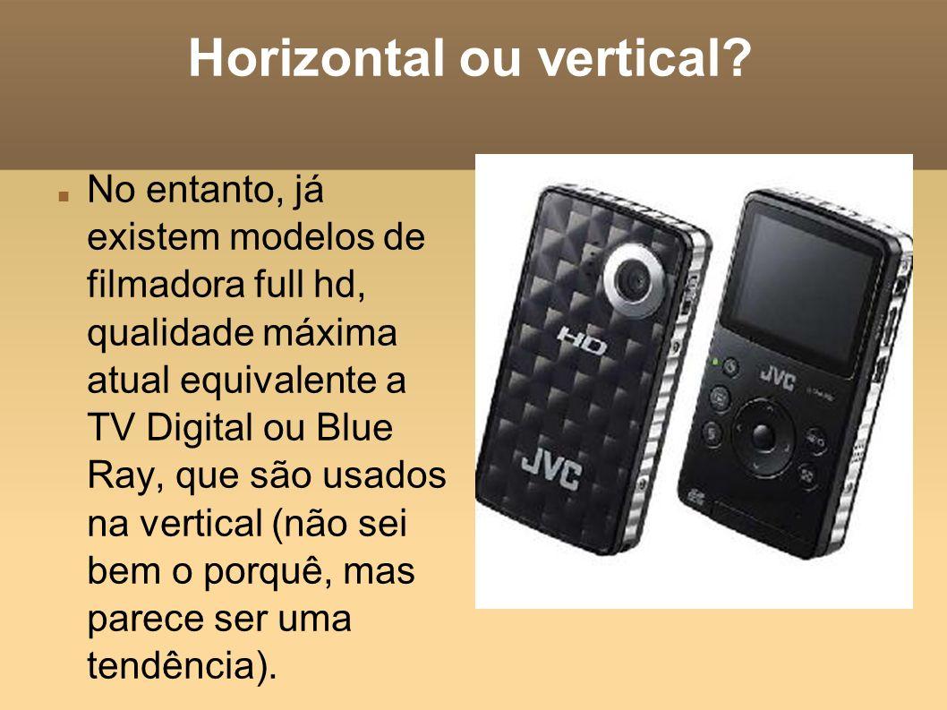 Horizontal ou vertical? No entanto, já existem modelos de filmadora full hd, qualidade máxima atual equivalente a TV Digital ou Blue Ray, que são usad