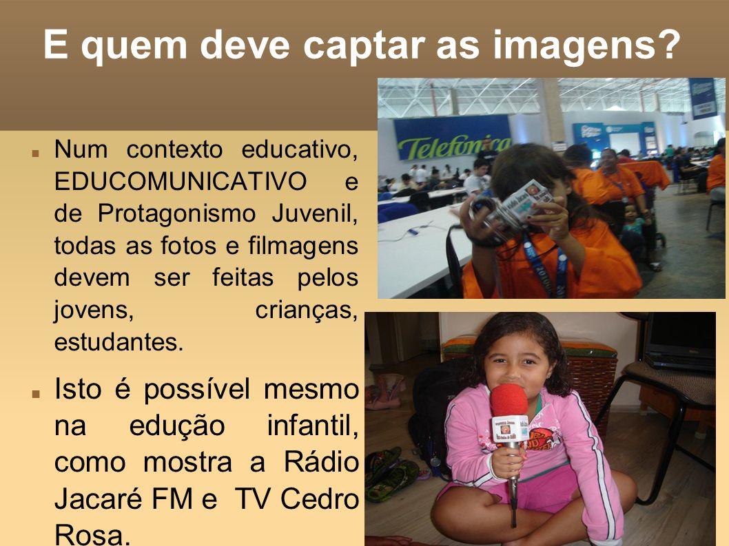 E quem deve captar as imagens? Num contexto educativo, EDUCOMUNICATIVO e de Protagonismo Juvenil, todas as fotos e filmagens devem ser feitas pelos jo