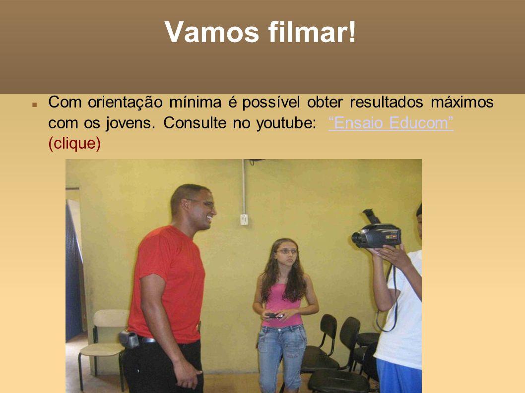 Vamos filmar! Com orientação mínima é possível obter resultados máximos com os jovens. Consulte no youtube: Ensaio Educom (clique)Ensaio Educom