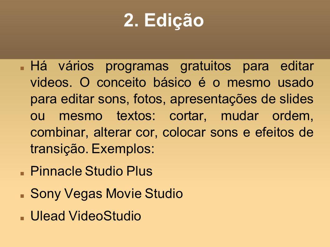 2. Edição Há vários programas gratuitos para editar videos. O conceito básico é o mesmo usado para editar sons, fotos, apresentações de slides ou mesm