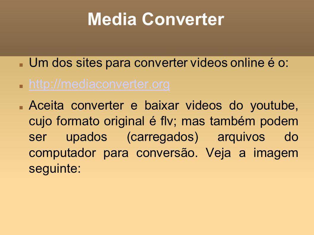 Media Converter Um dos sites para converter videos online é o: http://mediaconverter.org Aceita converter e baixar videos do youtube, cujo formato ori