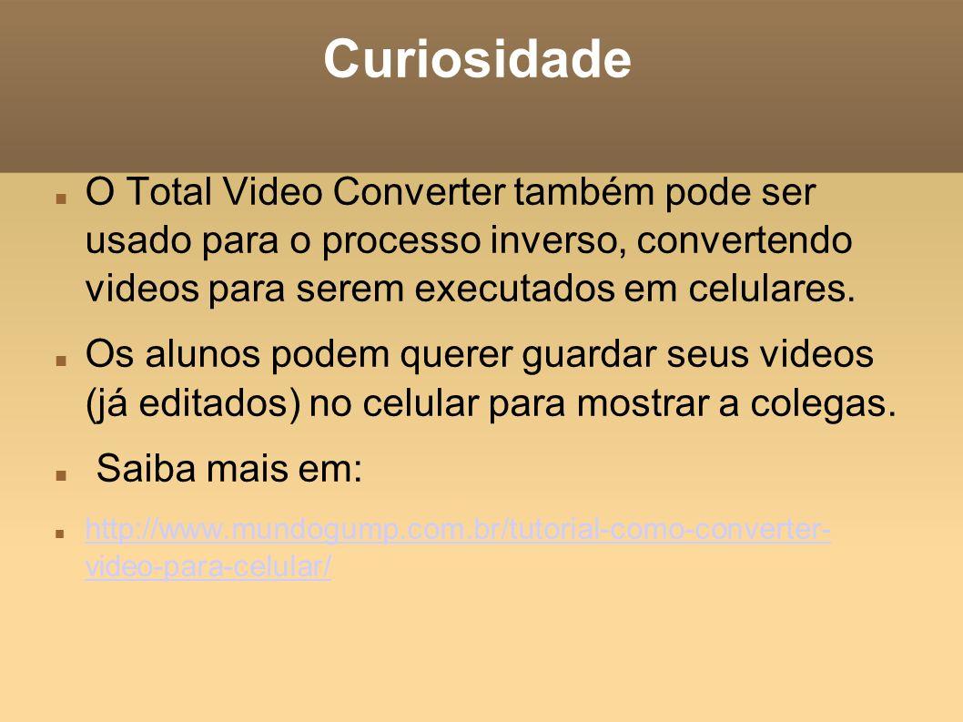 Curiosidade O Total Video Converter também pode ser usado para o processo inverso, convertendo videos para serem executados em celulares. Os alunos po