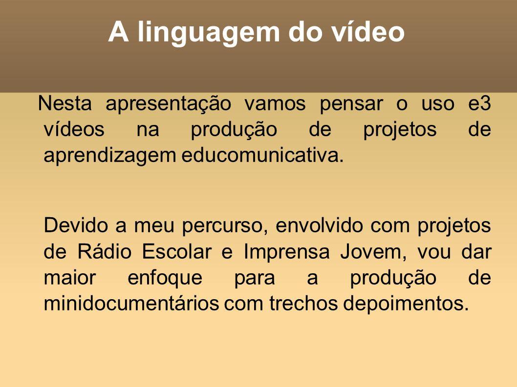 A linguagem do vídeo Nesta apresentação vamos pensar o uso e3 vídeos na produção de projetos de aprendizagem educomunicativa. Devido a meu percurso, e