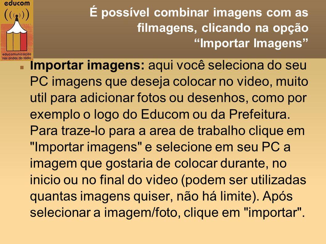 É possível combinar imagens com as filmagens, clicando na opção Importar Imagens Importar imagens: aqui você seleciona do seu PC imagens que deseja co