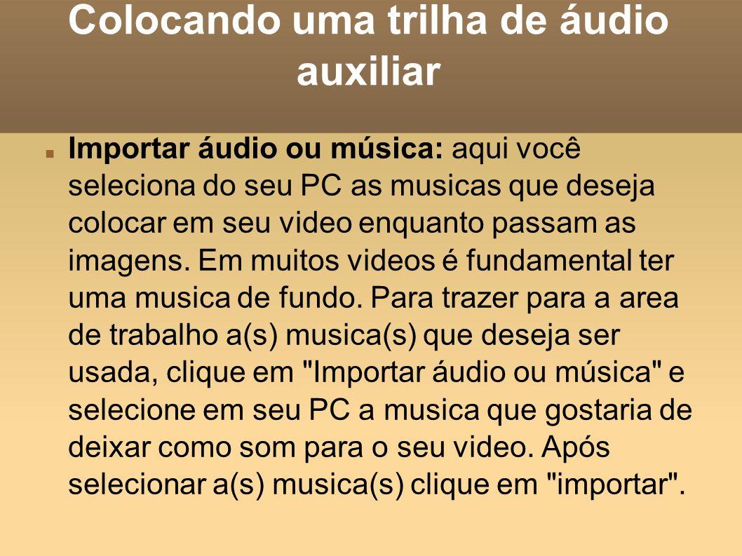 Colocando uma trilha de áudio auxiliar Importar áudio ou música: aqui você seleciona do seu PC as musicas que deseja colocar em seu video enquanto pas