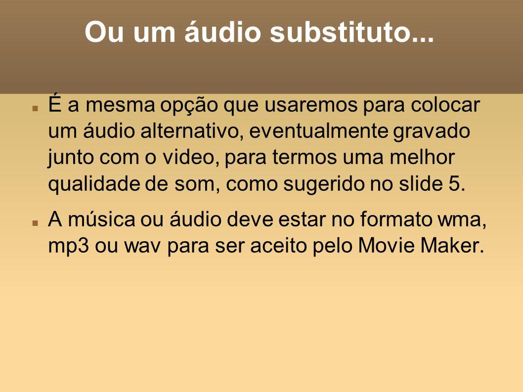 Ou um áudio substituto... É a mesma opção que usaremos para colocar um áudio alternativo, eventualmente gravado junto com o video, para termos uma mel