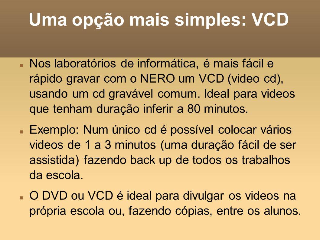 Uma opção mais simples: VCD Nos laboratórios de informática, é mais fácil e rápido gravar com o NERO um VCD (video cd), usando um cd gravável comum. I